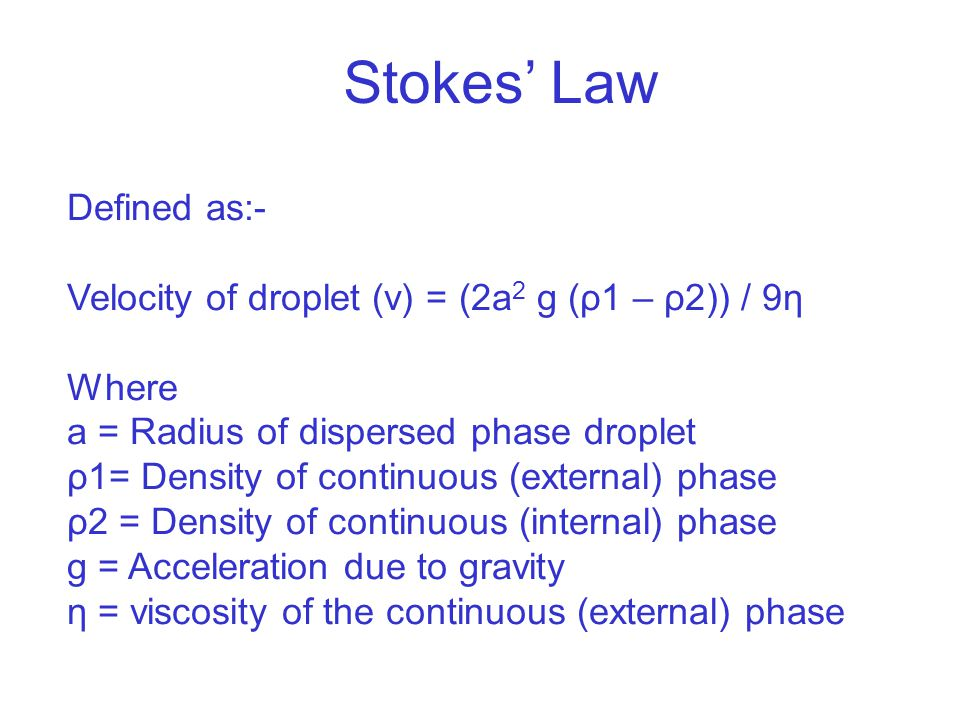 Stokes' Law Defined as:- Velocity of droplet (v) = (2a 2 g (ρ1 – ρ2)) / 9η Where a = Radius of dispersed phase droplet ρ1= Density of continuous (external) phase ρ2 = Density of continuous (internal) phase g = Acceleration due to gravity η = viscosity of the continuous (external) phase