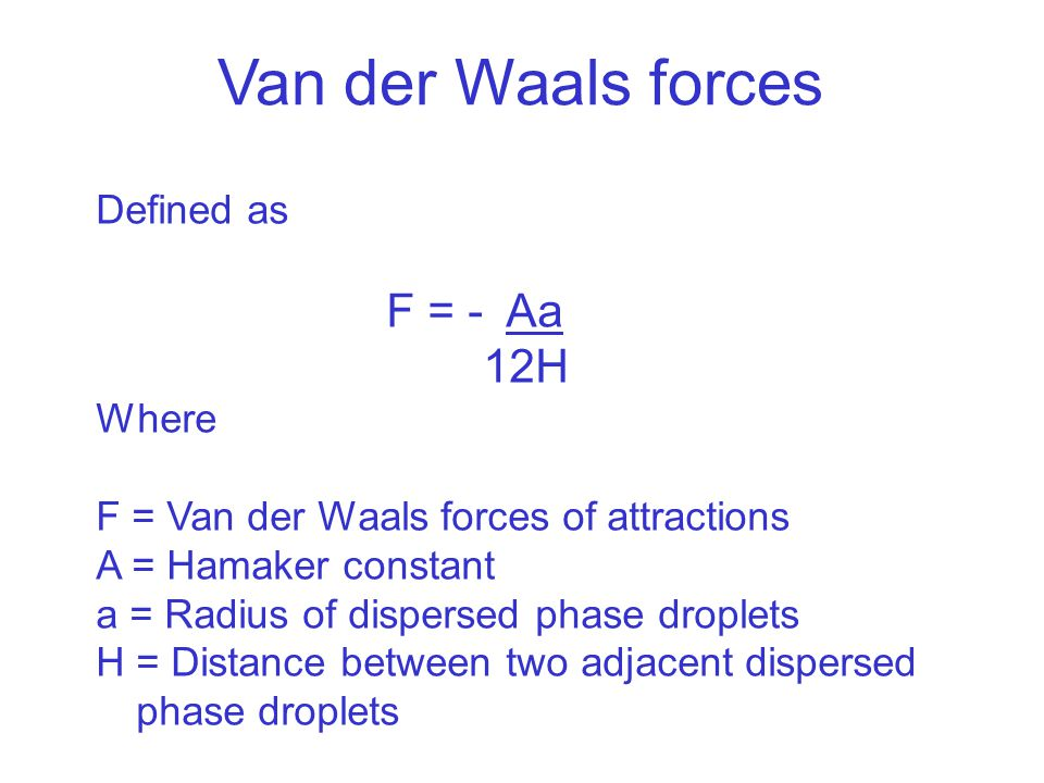 Van der Waals forces Defined as F = - Aa 12H Where F = Van der Waals forces of attractions A = Hamaker constant a = Radius of dispersed phase droplets H = Distance between two adjacent dispersed phase droplets