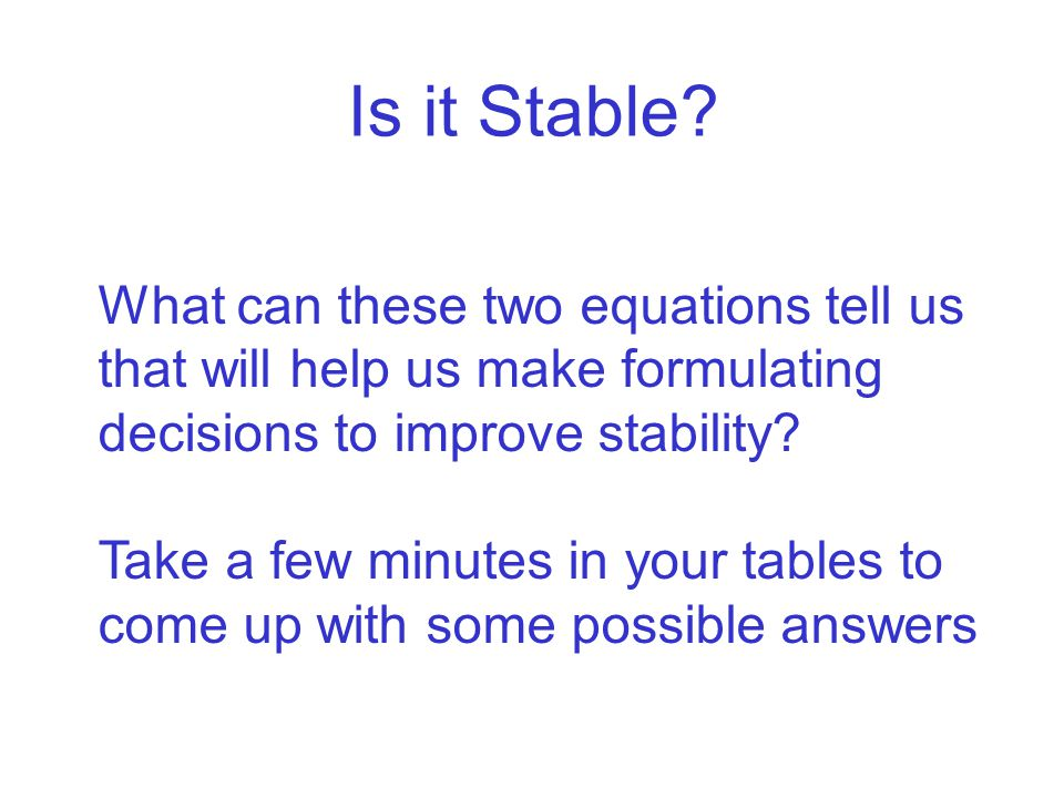 Is it Stable? What can these two equations tell us that will help us make formulating decisions to improve stability? Take a few minutes in your table