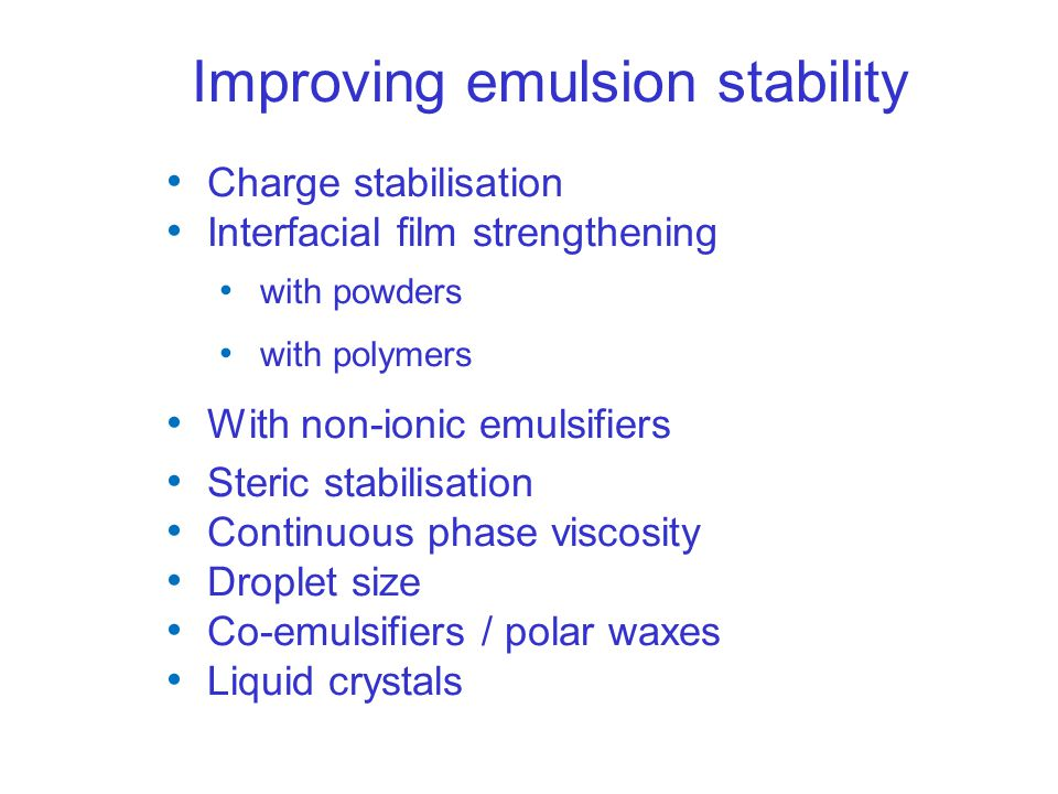 Improving emulsion stability Charge stabilisation Interfacial film strengthening with powders with polymers With non-ionic emulsifiers Steric stabilisation Continuous phase viscosity Droplet size Co-emulsifiers / polar waxes Liquid crystals