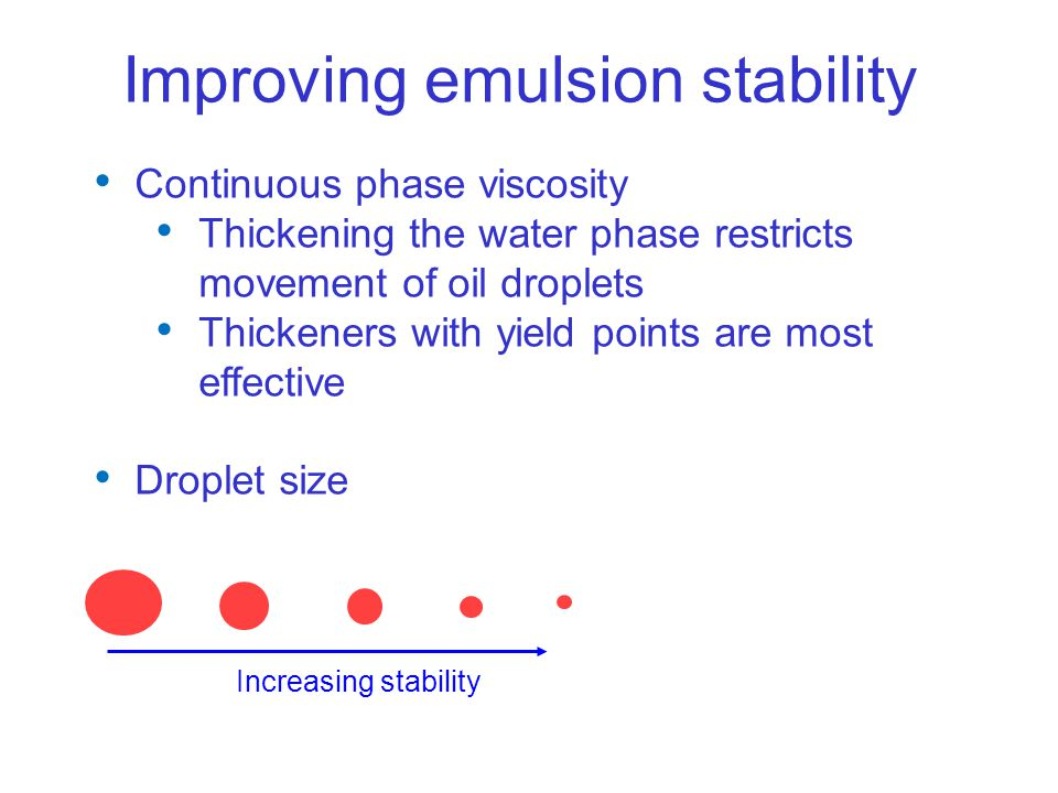 Continuous phase viscosity Thickening the water phase restricts movement of oil droplets Thickeners with yield points are most effective Droplet size Increasing stability Improving emulsion stability