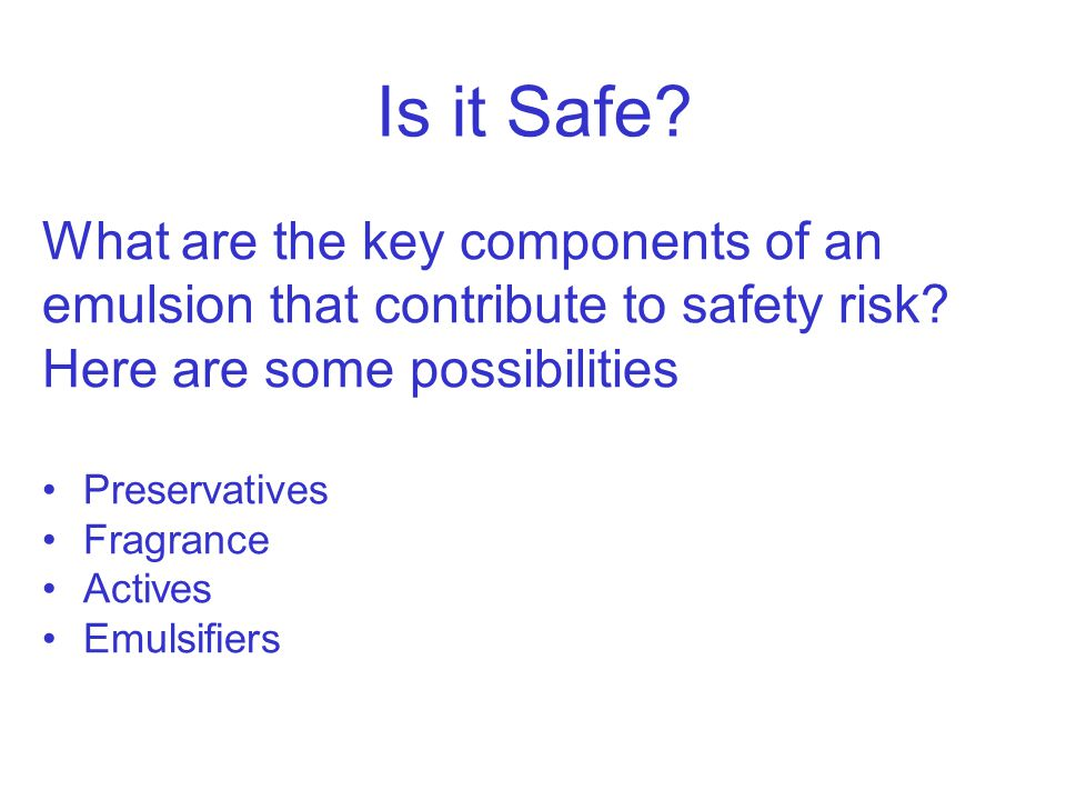 Is it Safe? What are the key components of an emulsion that contribute to safety risk? Here are some possibilities Preservatives Fragrance Actives Emu