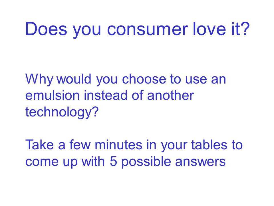 Does you consumer love it.Why would you choose to use an emulsion instead of another technology.