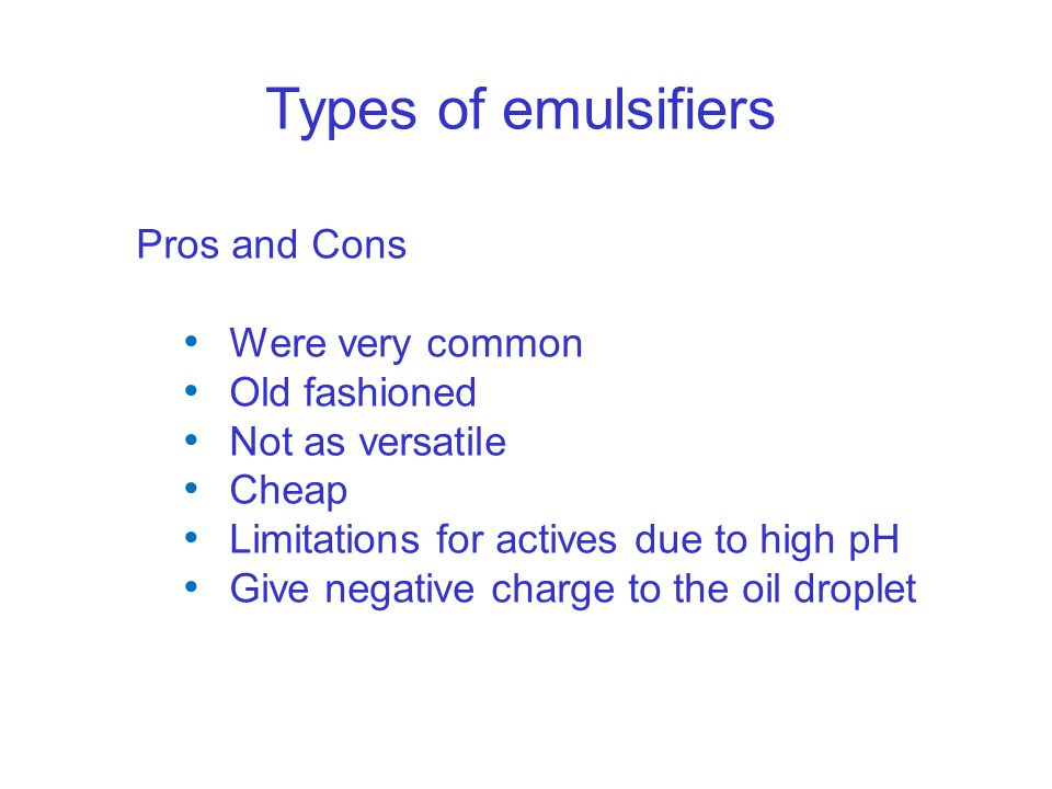 Types of emulsifiers Pros and Cons Were very common Old fashioned Not as versatile Cheap Limitations for actives due to high pH Give negative charge to the oil droplet