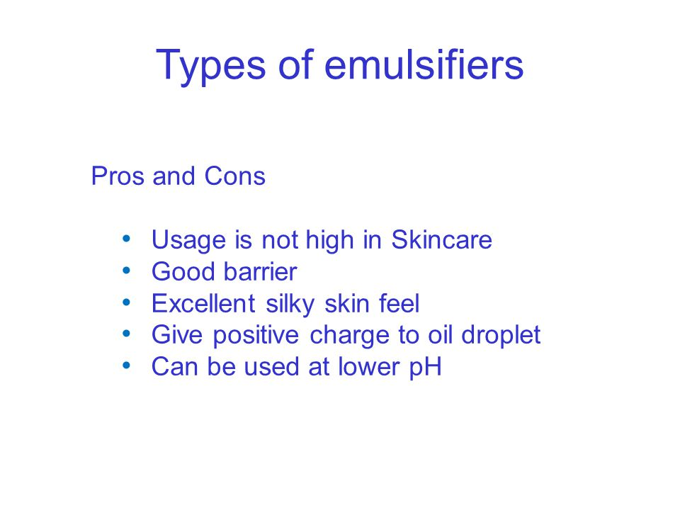 Types of emulsifiers Pros and Cons Usage is not high in Skincare Good barrier Excellent silky skin feel Give positive charge to oil droplet Can be use