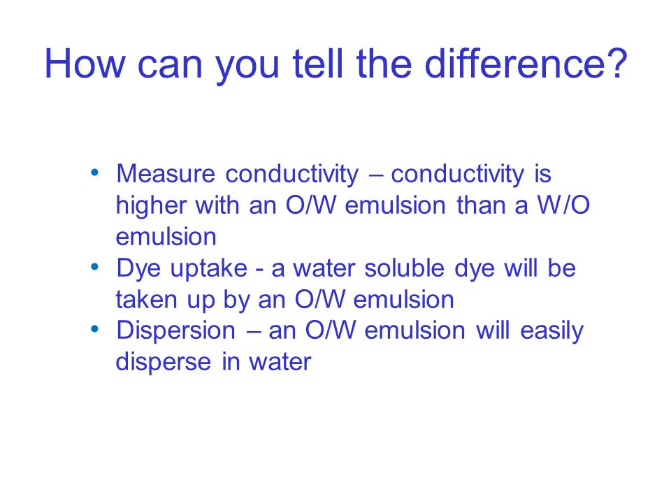 How can you tell the difference? Measure conductivity – conductivity is higher with an O/W emulsion than a W/O emulsion Dye uptake - a water soluble d