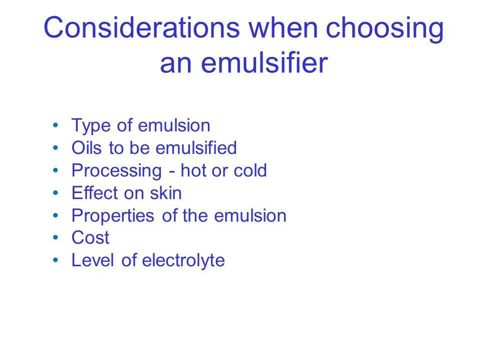 Considerations when choosing an emulsifier Type of emulsion Oils to be emulsified Processing - hot or cold Effect on skin Properties of the emulsion C