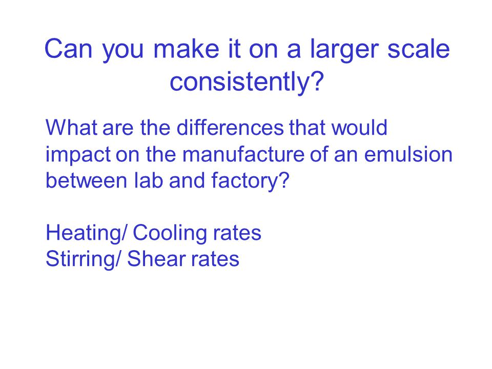 Can you make it on a larger scale consistently? What are the differences that would impact on the manufacture of an emulsion between lab and factory?