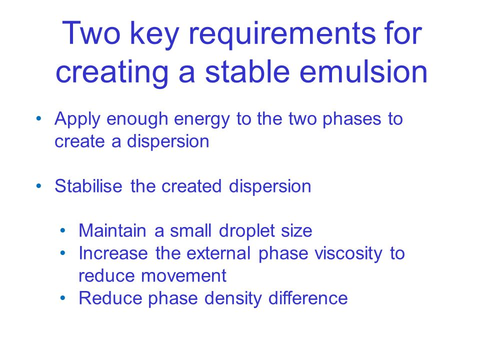 Two key requirements for creating a stable emulsion Apply enough energy to the two phases to create a dispersion Stabilise the created dispersion Maintain a small droplet size Increase the external phase viscosity to reduce movement Reduce phase density difference