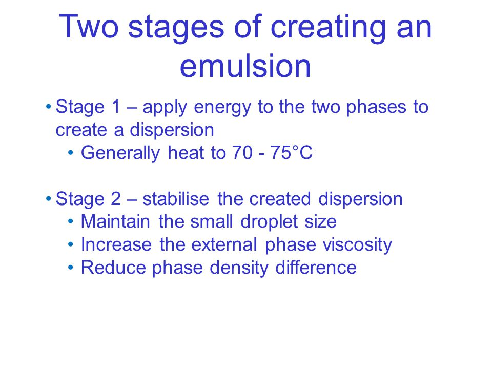 Two stages of creating an emulsion Stage 1 – apply energy to the two phases to create a dispersion Generally heat to 70 - 75°C Stage 2 – stabilise the created dispersion Maintain the small droplet size Increase the external phase viscosity Reduce phase density difference