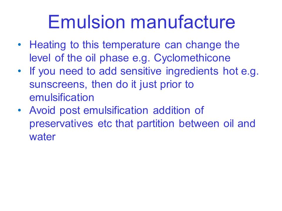 Emulsion manufacture Heating to this temperature can change the level of the oil phase e.g. Cyclomethicone If you need to add sensitive ingredients ho