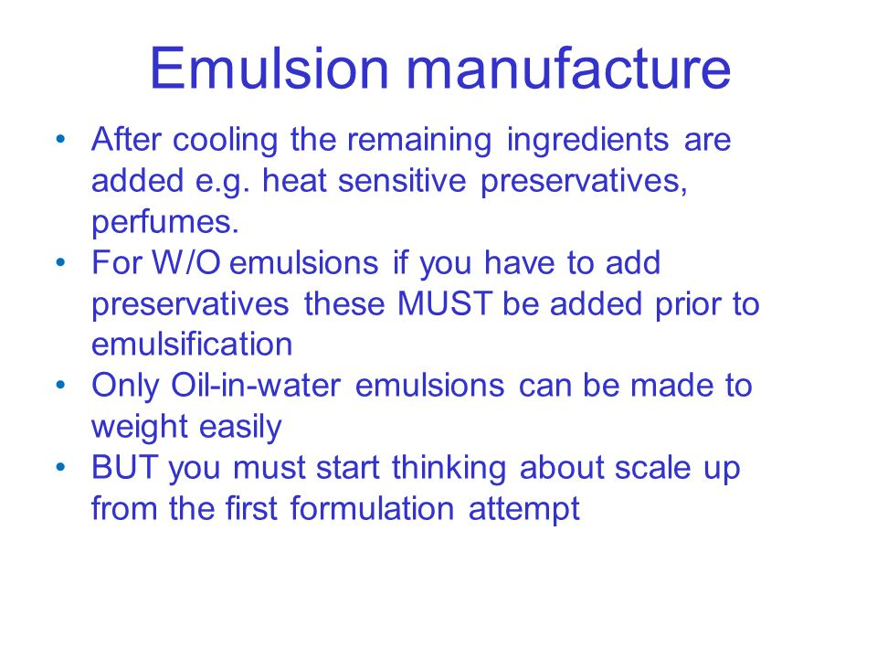 Emulsion manufacture After cooling the remaining ingredients are added e.g. heat sensitive preservatives, perfumes. For W/O emulsions if you have to a