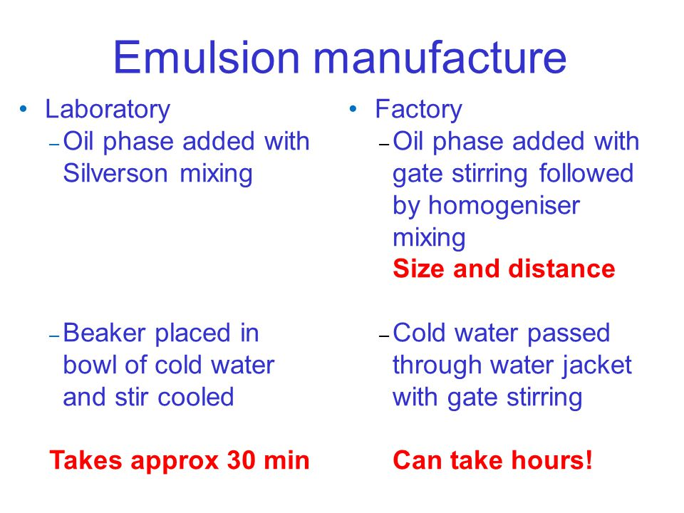 Emulsion manufacture Laboratory – Oil phase added with Silverson mixing – Beaker placed in bowl of cold water and stir cooled Takes approx 30 min Fact