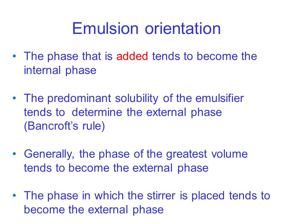 Emulsion orientation The phase that is added tends to become the internal phase The predominant solubility of the emulsifier tends to determine the external phase (Bancroft's rule) Generally, the phase of the greatest volume tends to become the external phase The phase in which the stirrer is placed tends to become the external phase