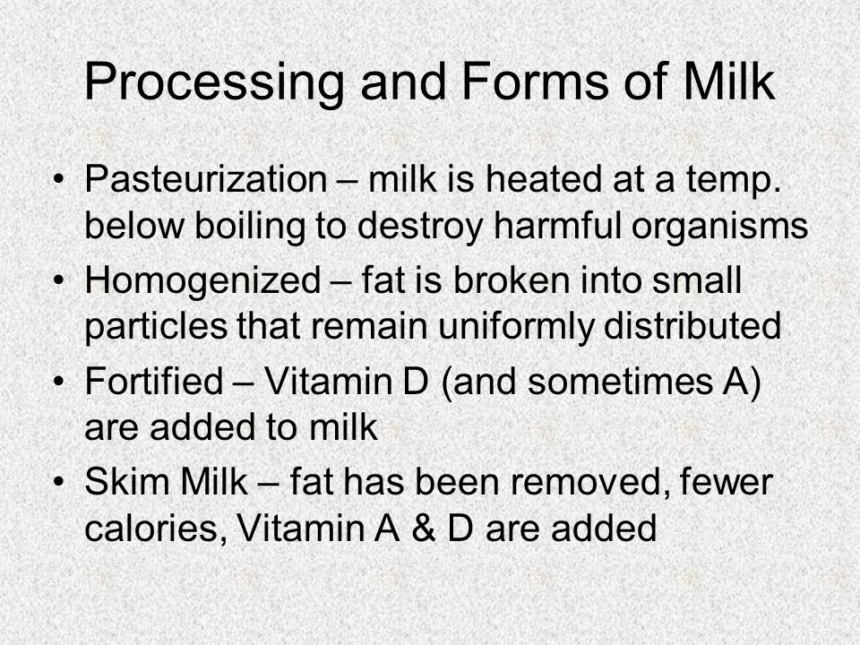 Processing and Forms of Milk Pasteurization – milk is heated at a temp. below boiling to destroy harmful organisms Homogenized – fat is broken into sm
