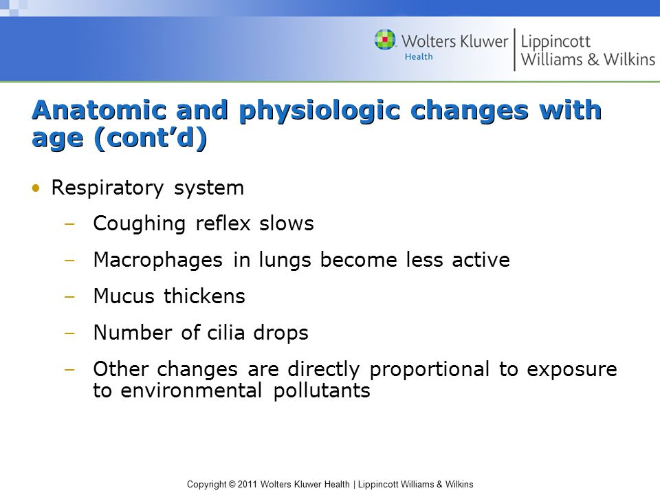 Copyright © 2011 Wolters Kluwer Health | Lippincott Williams & Wilkins Anatomic and physiologic changes with age (cont'd) Respiratory system –Coughing reflex slows –Macrophages in lungs become less active –Mucus thickens –Number of cilia drops –Other changes are directly proportional to exposure to environmental pollutants