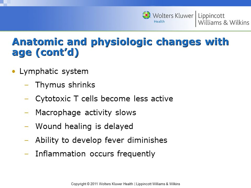 Copyright © 2011 Wolters Kluwer Health | Lippincott Williams & Wilkins Anatomic and physiologic changes with age (cont'd) Lymphatic system –Thymus shrinks –Cytotoxic T cells become less active –Macrophage activity slows –Wound healing is delayed –Ability to develop fever diminishes –Inflammation occurs frequently