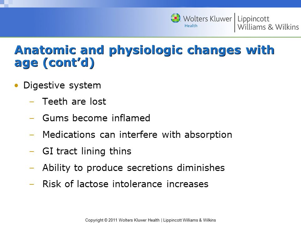 Copyright © 2011 Wolters Kluwer Health | Lippincott Williams & Wilkins Anatomic and physiologic changes with age (cont'd) Digestive system –Teeth are