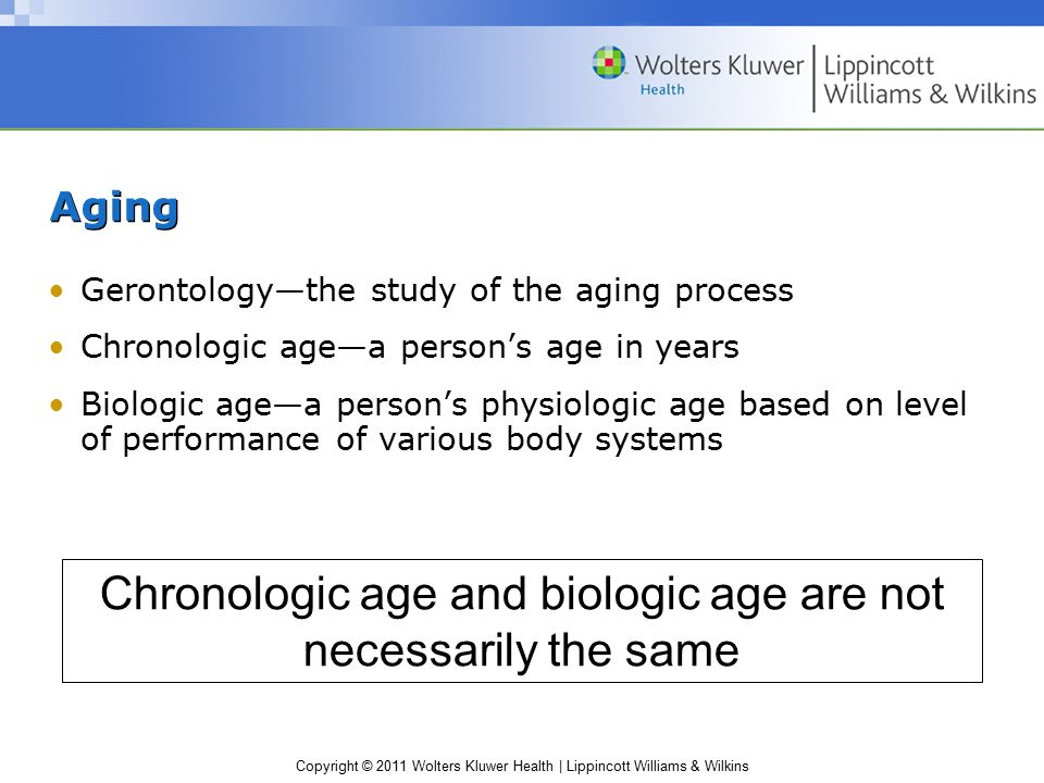 Copyright © 2011 Wolters Kluwer Health | Lippincott Williams & Wilkins Aging Gerontology—the study of the aging process Chronologic age—a person's age in years Biologic age—a person's physiologic age based on level of performance of various body systems Chronologic age and biologic age are not necessarily the same