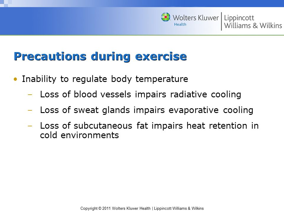 Copyright © 2011 Wolters Kluwer Health | Lippincott Williams & Wilkins Precautions during exercise Inability to regulate body temperature –Loss of blood vessels impairs radiative cooling –Loss of sweat glands impairs evaporative cooling –Loss of subcutaneous fat impairs heat retention in cold environments