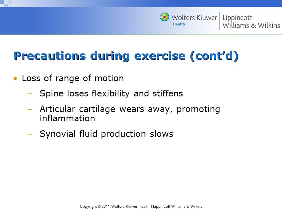 Copyright © 2011 Wolters Kluwer Health | Lippincott Williams & Wilkins Precautions during exercise (cont'd) Loss of range of motion –Spine loses flexibility and stiffens –Articular cartilage wears away, promoting inflammation –Synovial fluid production slows