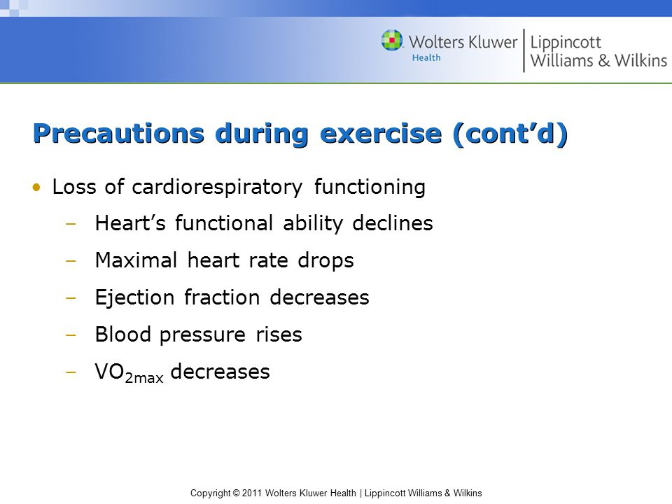 Copyright © 2011 Wolters Kluwer Health | Lippincott Williams & Wilkins Precautions during exercise (cont'd) Loss of cardiorespiratory functioning –Hea