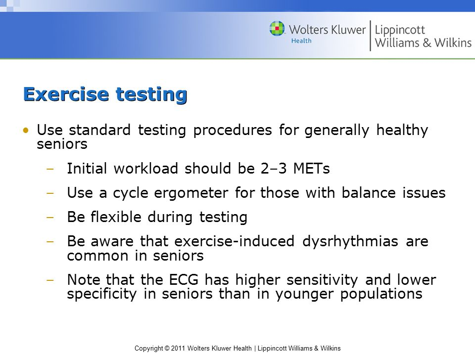 Copyright © 2011 Wolters Kluwer Health | Lippincott Williams & Wilkins Exercise testing Use standard testing procedures for generally healthy seniors –Initial workload should be 2–3 METs –Use a cycle ergometer for those with balance issues –Be flexible during testing –Be aware that exercise-induced dysrhythmias are common in seniors –Note that the ECG has higher sensitivity and lower specificity in seniors than in younger populations