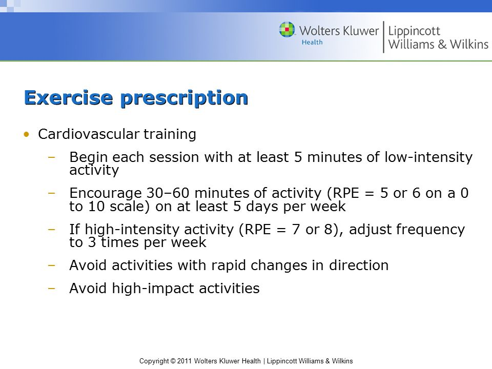 Copyright © 2011 Wolters Kluwer Health | Lippincott Williams & Wilkins Exercise prescription Cardiovascular training –Begin each session with at least