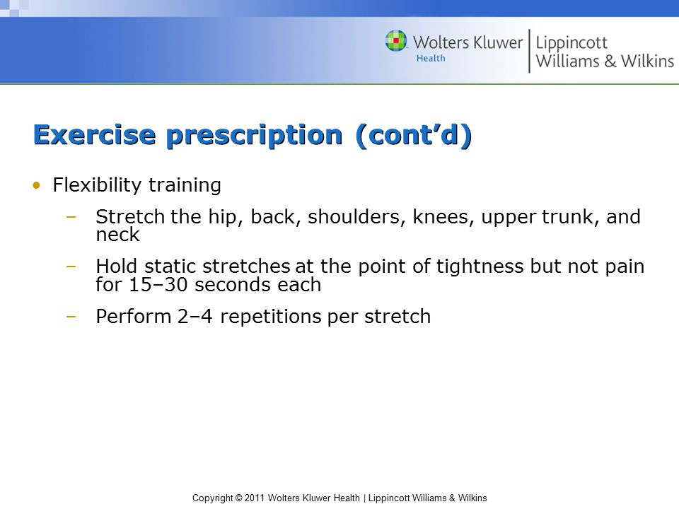 Copyright © 2011 Wolters Kluwer Health | Lippincott Williams & Wilkins Exercise prescription (cont'd) Flexibility training –Stretch the hip, back, shoulders, knees, upper trunk, and neck –Hold static stretches at the point of tightness but not pain for 15–30 seconds each –Perform 2–4 repetitions per stretch