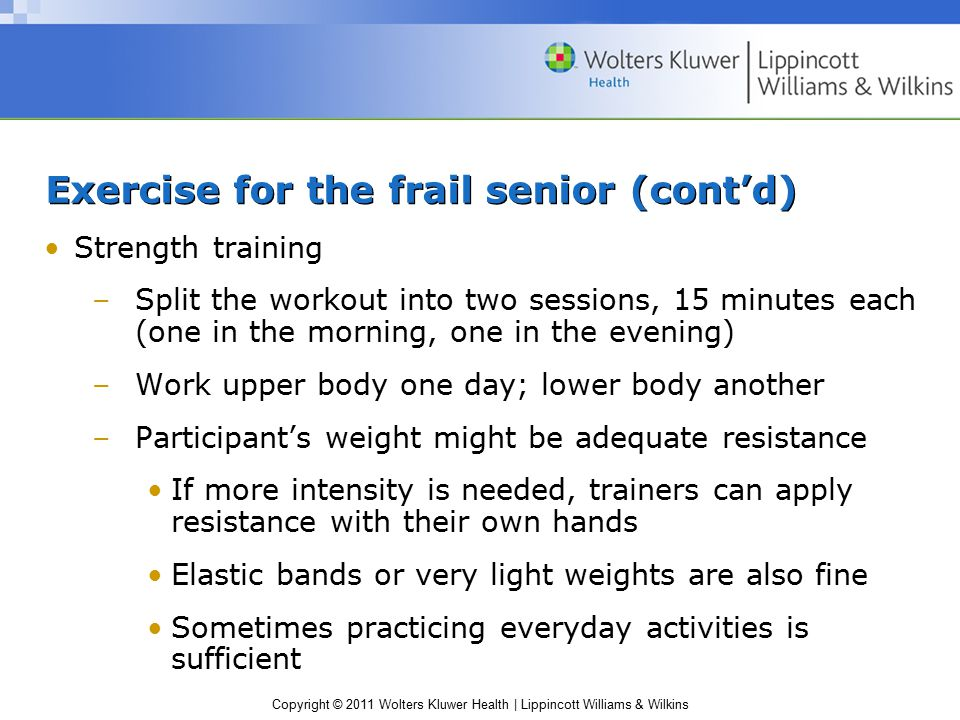 Copyright © 2011 Wolters Kluwer Health | Lippincott Williams & Wilkins Exercise for the frail senior (cont'd) Strength training –Split the workout into two sessions, 15 minutes each (one in the morning, one in the evening) –Work upper body one day; lower body another –Participant's weight might be adequate resistance If more intensity is needed, trainers can apply resistance with their own hands Elastic bands or very light weights are also fine Sometimes practicing everyday activities is sufficient
