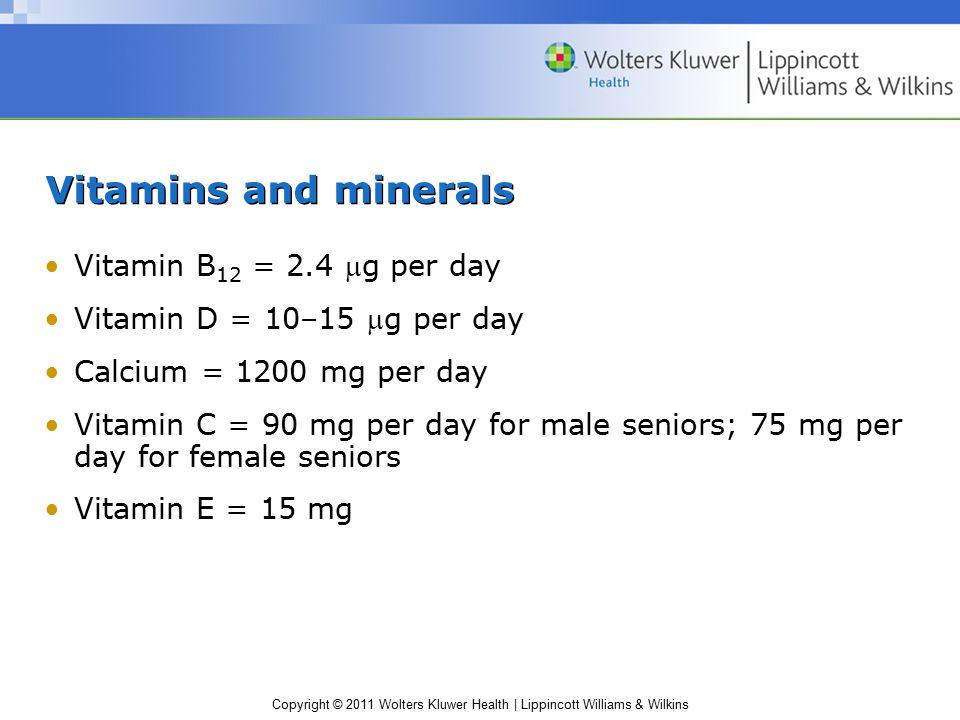 Copyright © 2011 Wolters Kluwer Health | Lippincott Williams & Wilkins Vitamins and minerals Vitamin B 12 = 2.4 g per day Vitamin D = 10–15 g per day Calcium = 1200 mg per day Vitamin C = 90 mg per day for male seniors; 75 mg per day for female seniors Vitamin E = 15 mg
