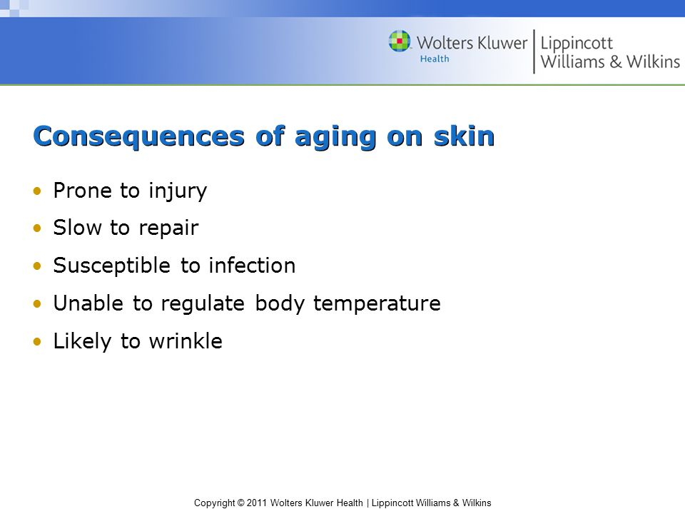 Copyright © 2011 Wolters Kluwer Health | Lippincott Williams & Wilkins Consequences of aging on skin Prone to injury Slow to repair Susceptible to inf