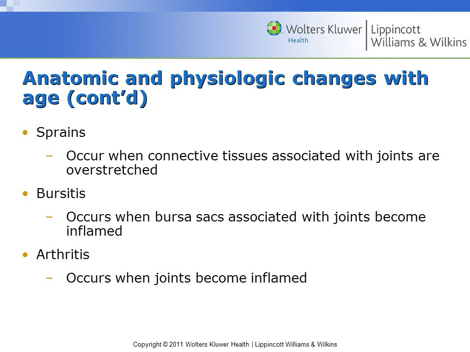 Copyright © 2011 Wolters Kluwer Health | Lippincott Williams & Wilkins Anatomic and physiologic changes with age (cont'd) Sprains –Occur when connective tissues associated with joints are overstretched Bursitis –Occurs when bursa sacs associated with joints become inflamed Arthritis –Occurs when joints become inflamed