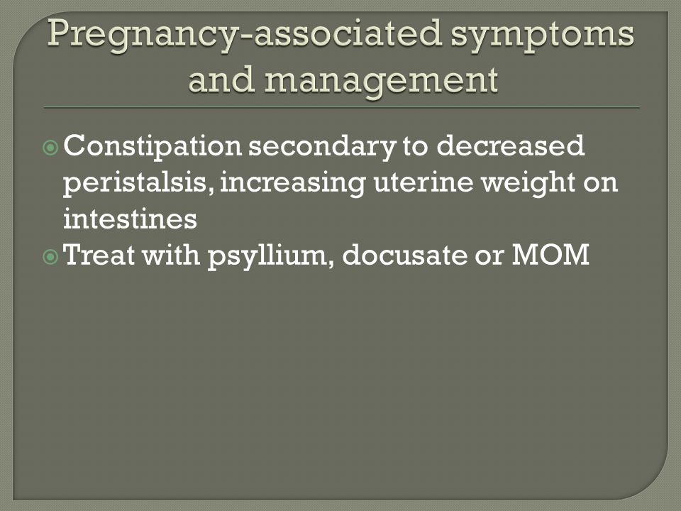  Constipation secondary to decreased peristalsis, increasing uterine weight on intestines  Treat with psyllium, docusate or MOM