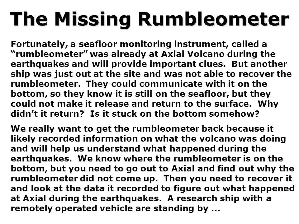 """The Missing Rumbleometer Fortunately, a seafloor monitoring instrument, called a """"rumbleometer"""" was already at Axial Volcano during the earthquakes an"""