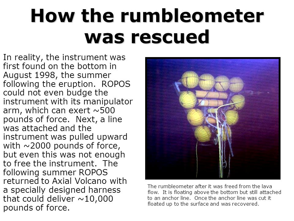 How the rumbleometer was rescued In reality, the instrument was first found on the bottom in August 1998, the summer following the eruption. ROPOS cou