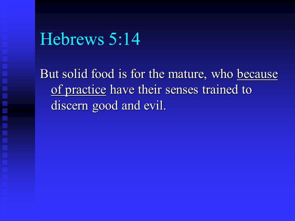 Hebrews 5:14 But solid food is for the mature, who because of practice have their senses trained to discern good and evil.