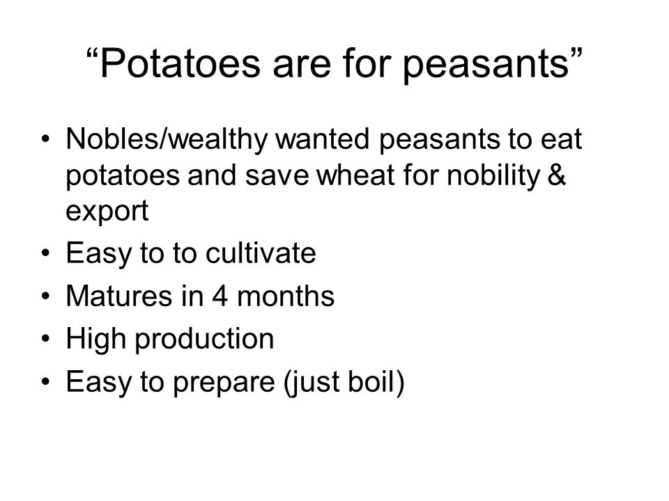 Potatoes are for peasants Nobles/wealthy wanted peasants to eat potatoes and save wheat for nobility & export Easy to to cultivate Matures in 4 months High production Easy to prepare (just boil)