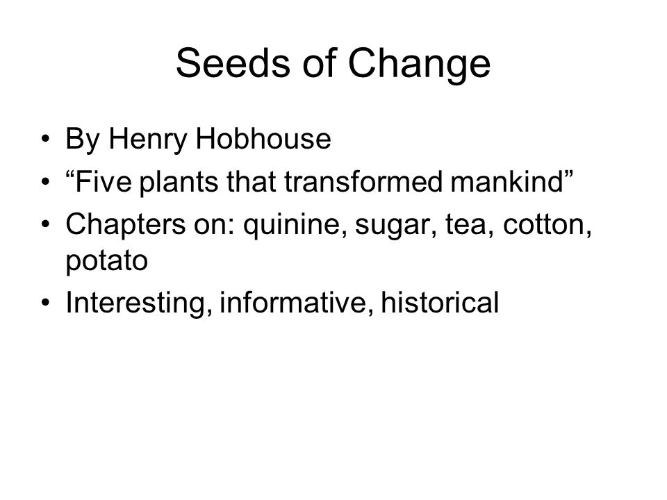Seeds of Change By Henry Hobhouse Five plants that transformed mankind Chapters on: quinine, sugar, tea, cotton, potato Interesting, informative, historical