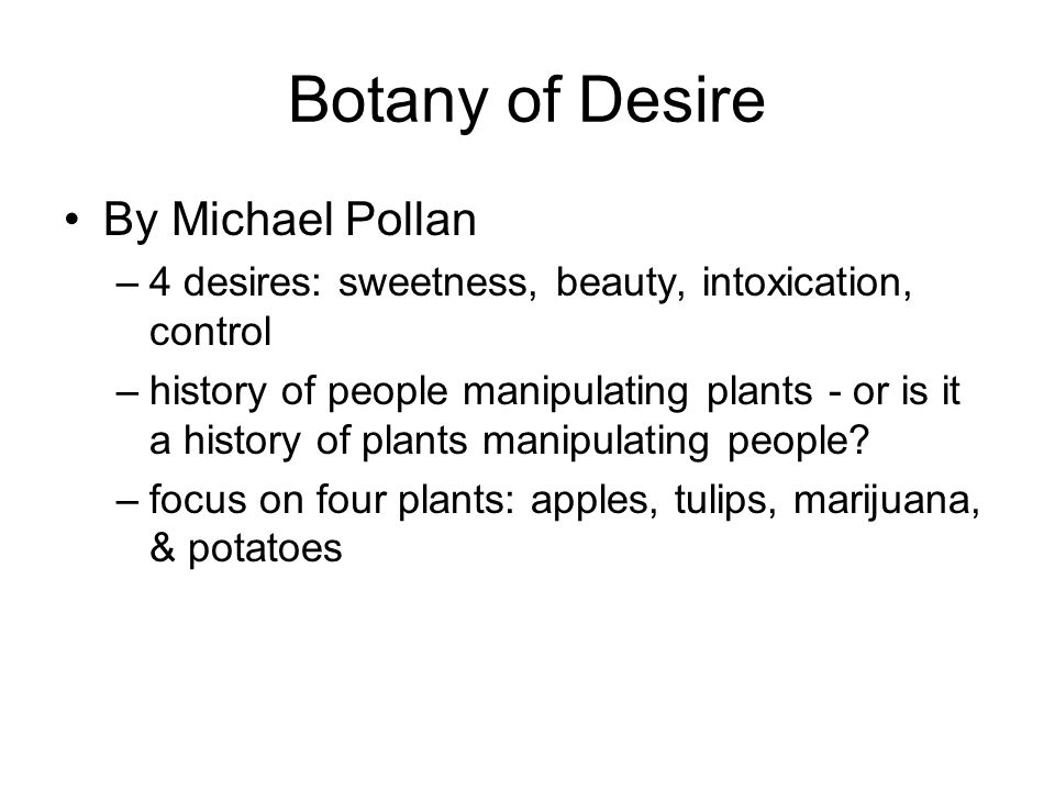 Botany of Desire By Michael Pollan –4 desires: sweetness, beauty, intoxication, control –history of people manipulating plants - or is it a history of plants manipulating people.