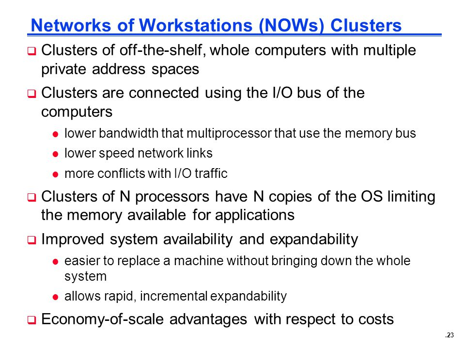 .23 Networks of Workstations (NOWs) Clusters  Clusters of off-the-shelf, whole computers with multiple private address spaces  Clusters are connected using the I/O bus of the computers l lower bandwidth that multiprocessor that use the memory bus l lower speed network links l more conflicts with I/O traffic  Clusters of N processors have N copies of the OS limiting the memory available for applications  Improved system availability and expandability l easier to replace a machine without bringing down the whole system l allows rapid, incremental expandability  Economy-of-scale advantages with respect to costs