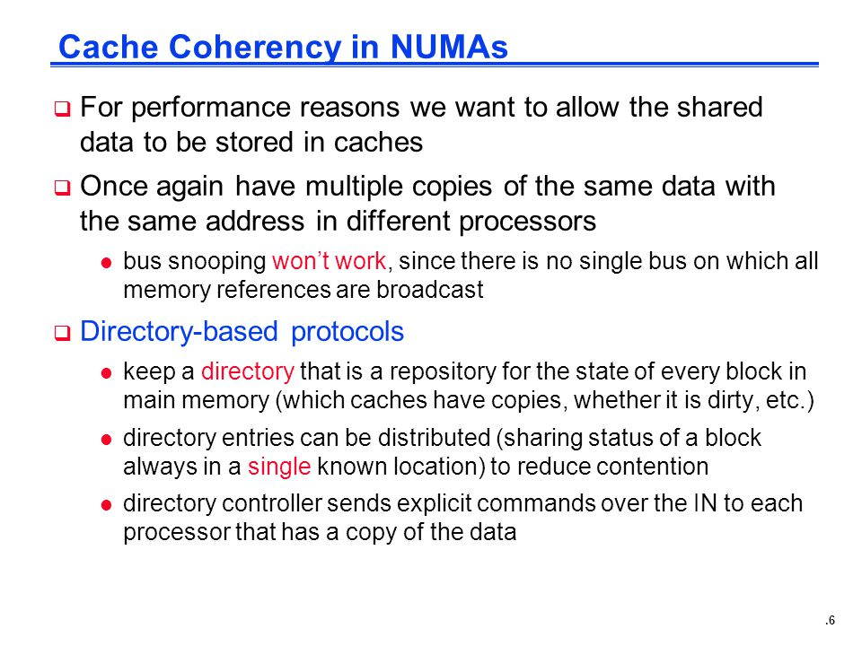 .6 Cache Coherency in NUMAs  For performance reasons we want to allow the shared data to be stored in caches  Once again have multiple copies of the same data with the same address in different processors l bus snooping won't work, since there is no single bus on which all memory references are broadcast  Directory-based protocols l keep a directory that is a repository for the state of every block in main memory (which caches have copies, whether it is dirty, etc.) l directory entries can be distributed (sharing status of a block always in a single known location) to reduce contention l directory controller sends explicit commands over the IN to each processor that has a copy of the data