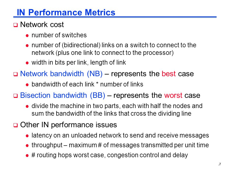 .7 IN Performance Metrics  Network cost l number of switches l number of (bidirectional) links on a switch to connect to the network (plus one link to connect to the processor) l width in bits per link, length of link  Network bandwidth (NB) – represents the best case l bandwidth of each link * number of links  Bisection bandwidth (BB) – represents the worst case l divide the machine in two parts, each with half the nodes and sum the bandwidth of the links that cross the dividing line  Other IN performance issues l latency on an unloaded network to send and receive messages l throughput – maximum # of messages transmitted per unit time l # routing hops worst case, congestion control and delay
