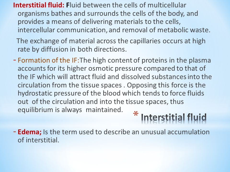 Interstitial fluid: Fluid between the cells of multicellular organisms bathes and surrounds the cells of the body, and provides a means of delivering