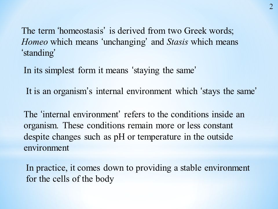 The term 'homeostasis' is derived from two Greek words; Homeo which means 'unchanging' and Stasis which means 'standing' In its simplest form it means