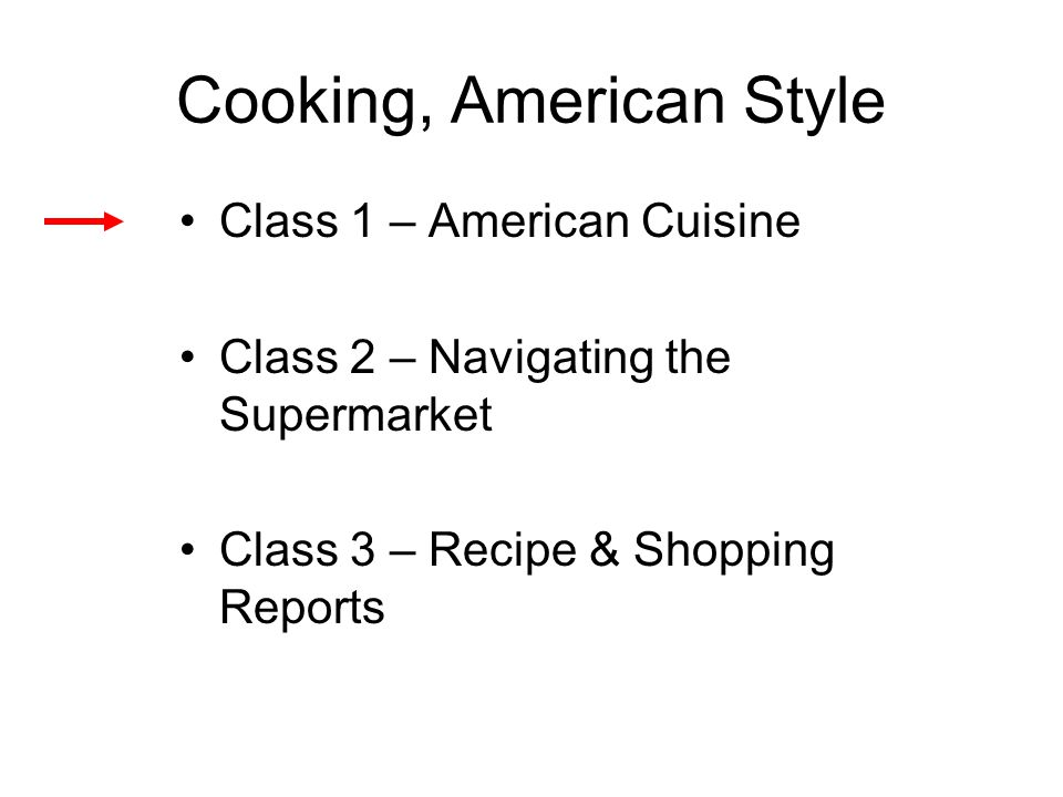 Cooking, American Style Class 1 – American Cuisine Class 2 – Navigating the Supermarket Class 3 – Recipe & Shopping Reports