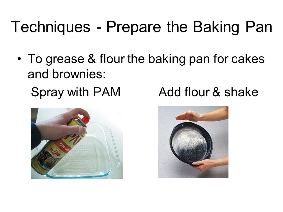 Techniques - Prepare the Baking Pan To grease & flour the baking pan for cakes and brownies: Spray with PAMAdd flour & shake