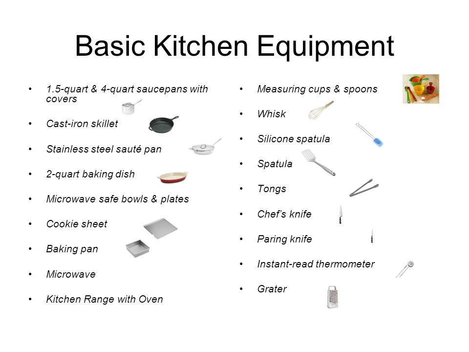Basic Kitchen Equipment 1.5-quart & 4-quart saucepans with covers Cast-iron skillet Stainless steel sauté pan 2-quart baking dish Microwave safe bowls & plates Cookie sheet Baking pan Microwave Kitchen Range with Oven Measuring cups & spoons Whisk Silicone spatula Spatula Tongs Chef's knife Paring knife Instant-read thermometer Grater