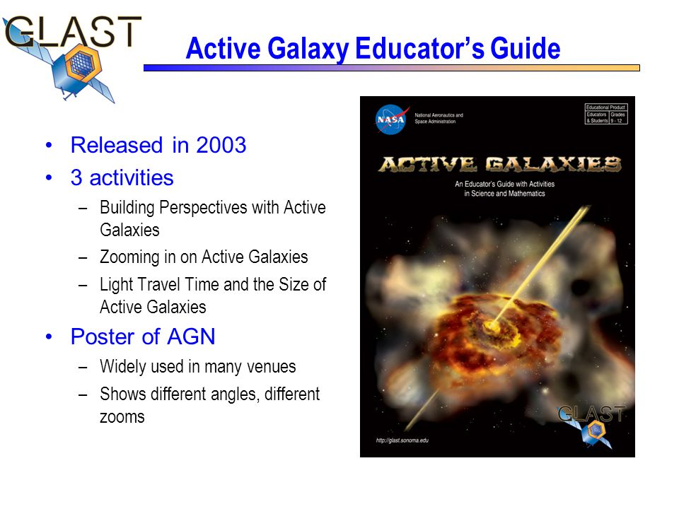 Active Galaxy Educator's Guide Released in 2003 3 activities –Building Perspectives with Active Galaxies –Zooming in on Active Galaxies –Light Travel Time and the Size of Active Galaxies Poster of AGN –Widely used in many venues –Shows different angles, different zooms