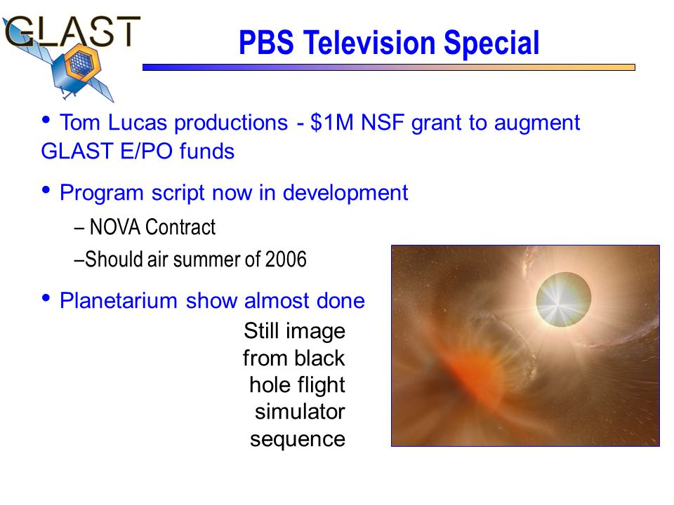 Tom Lucas productions - $1M NSF grant to augment GLAST E/PO funds Program script now in development – NOVA Contract –Should air summer of 2006 Planetarium show almost done PBS Television Special Still image from black hole flight simulator sequence